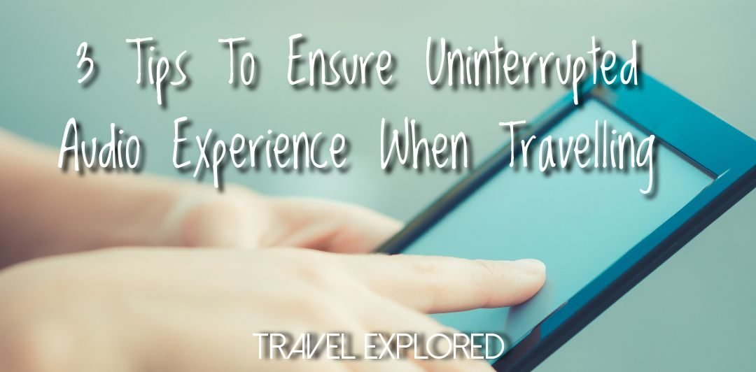 3 Tips To Ensure An Uninterrupted Audio Experience When Travelling